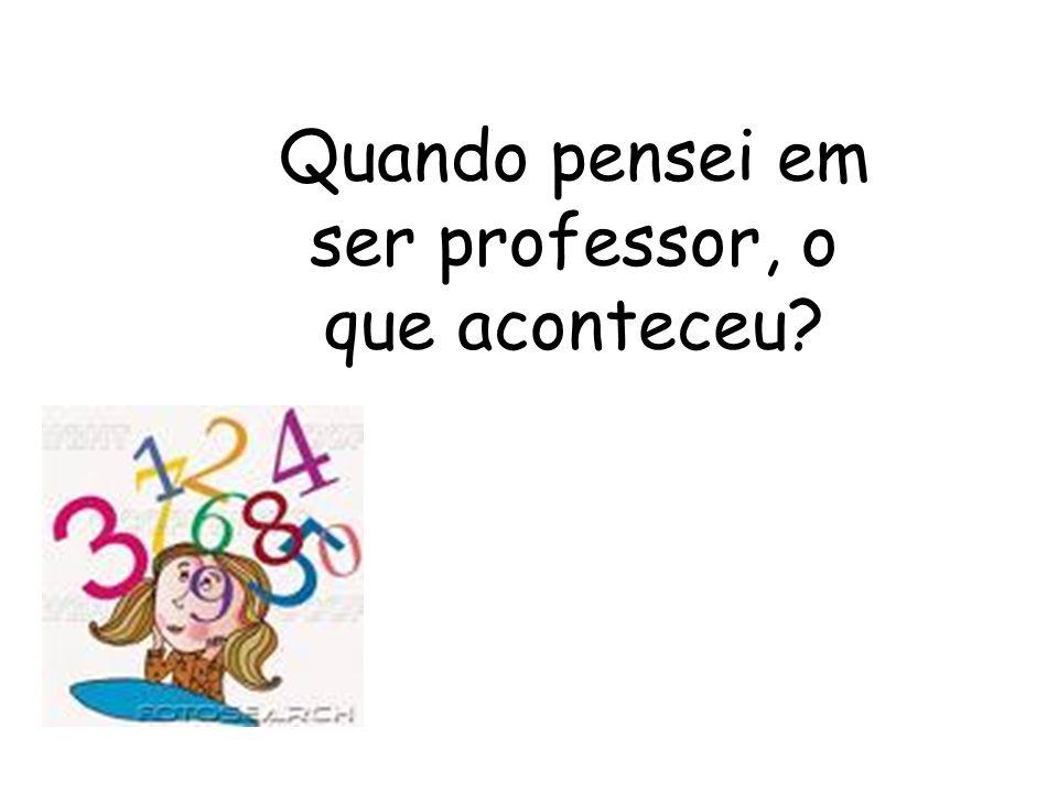 Quando pensei em ser professor, o que aconteceu?