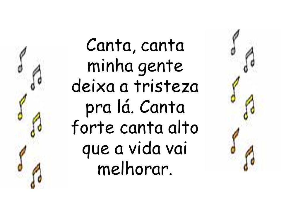 Canta, canta minha gente deixa a tristeza pra lá. Canta forte canta alto que a vida vai melhorar.