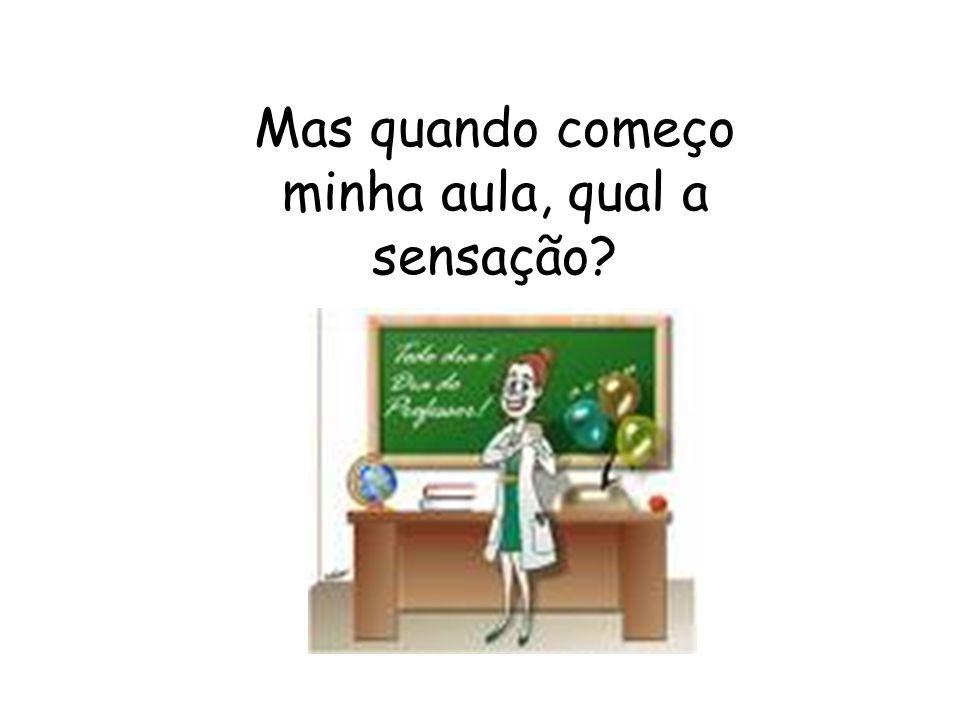 Mas quando começo minha aula, qual a sensação?