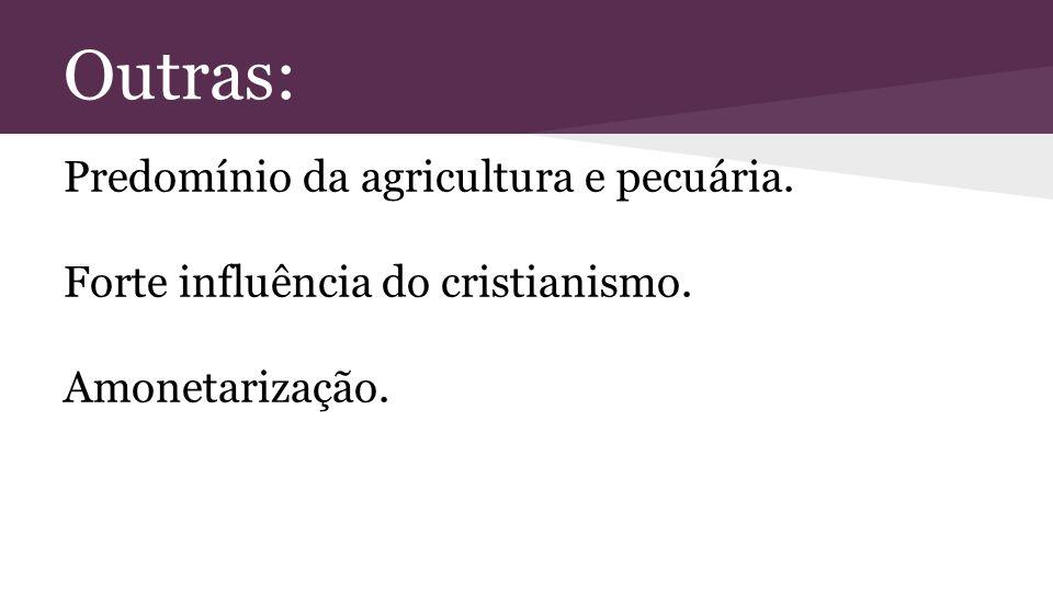 Outras: Predomínio da agricultura e pecuária. Forte influência do cristianismo. Amonetarização.