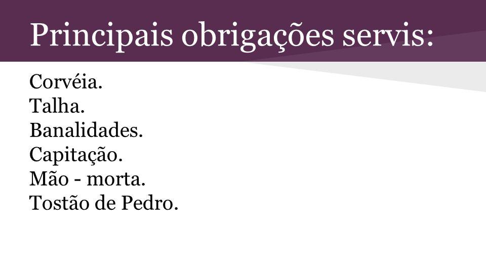 Principais obrigações servis: Corvéia. Talha. Banalidades. Capitação. Mão - morta. Tostão de Pedro.