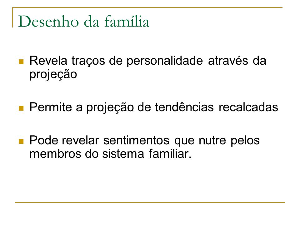 Desenho da família Revela traços de personalidade através da projeção Permite a projeção de tendências recalcadas Pode revelar sentimentos que nutre p