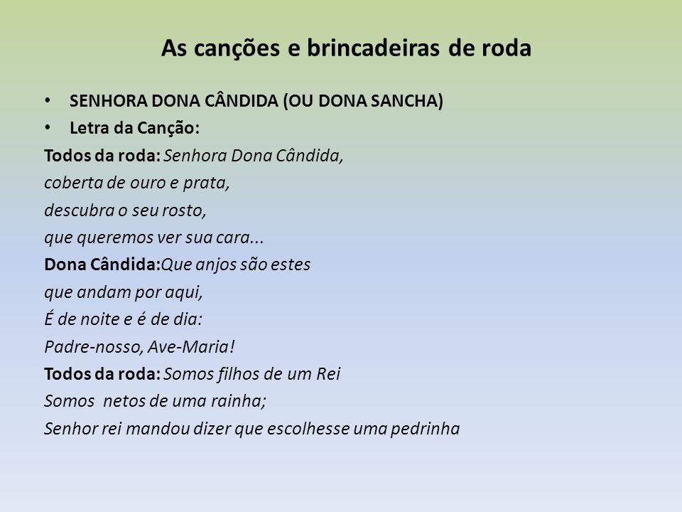 As canções e brincadeiras de roda Forma de brincar: Uma criança é escolhida para ser a senhora dona Cândida (ou Sancha), que ficará com os olhos fechados (pode-se usar uma venda) e de joelho no centro da roda.