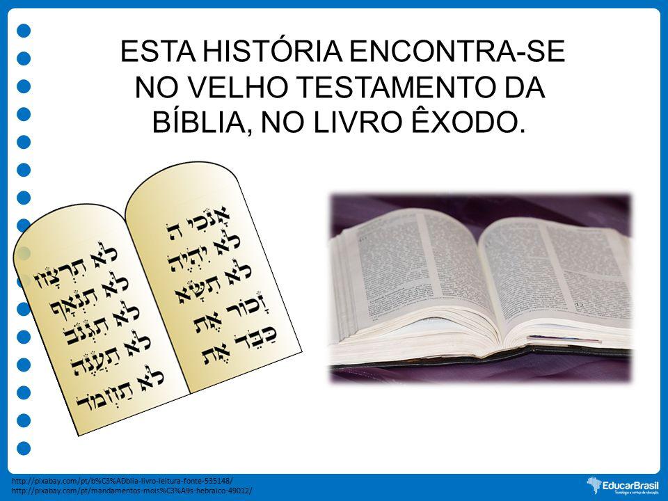 ESTA HISTÓRIA ENCONTRA-SE NO VELHO TESTAMENTO DA BÍBLIA, NO LIVRO ÊXODO. http://pixabay.com/pt/mandamentos-mois%C3%A9s-hebraico-49012/ http://pixabay.