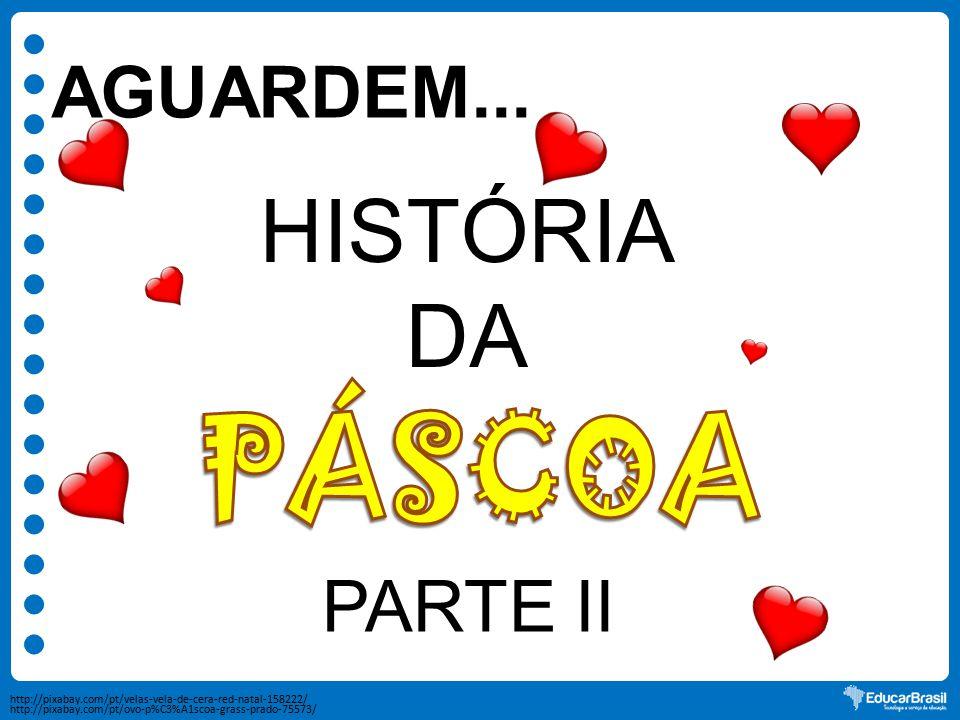 AGUARDEM... HISTÓRIA DA PARTE II http://pixabay.com/pt/velas-vela-de-cera-red-natal-158222/ http://pixabay.com/pt/ovo-p%C3%A1scoa-grass-prado-75573/