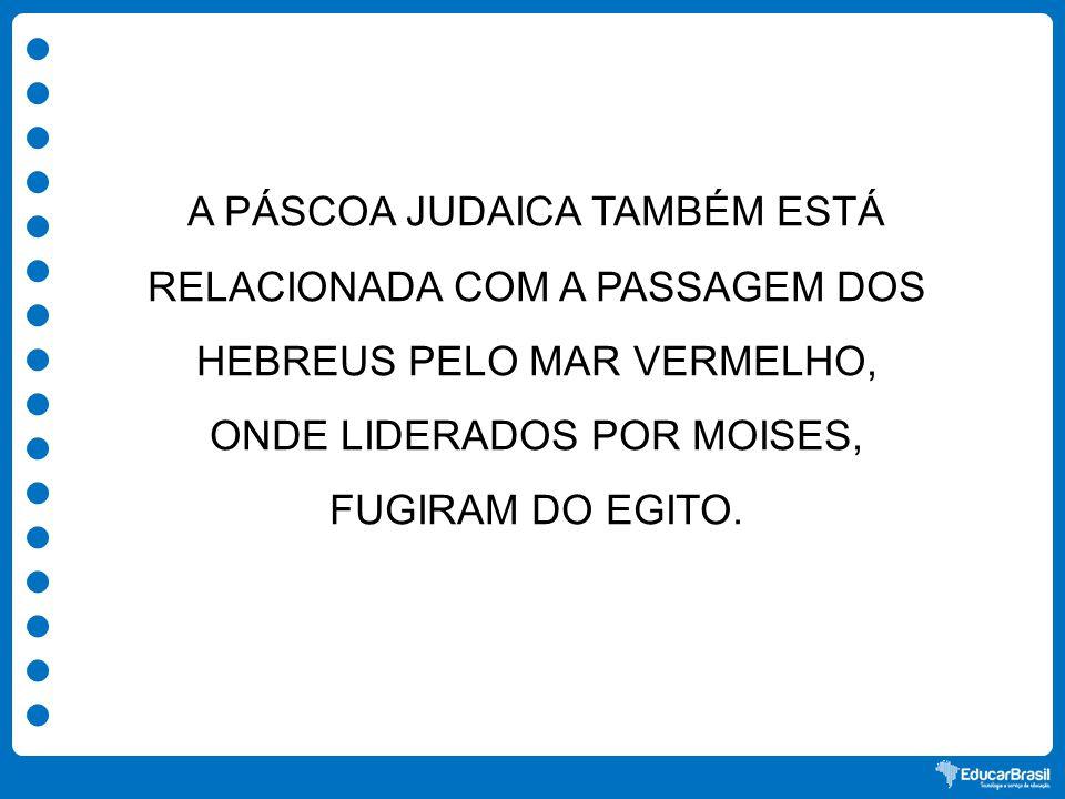 A PÁSCOA JUDAICA TAMBÉM ESTÁ RELACIONADA COM A PASSAGEM DOS HEBREUS PELO MAR VERMELHO, ONDE LIDERADOS POR MOISES, FUGIRAM DO EGITO.