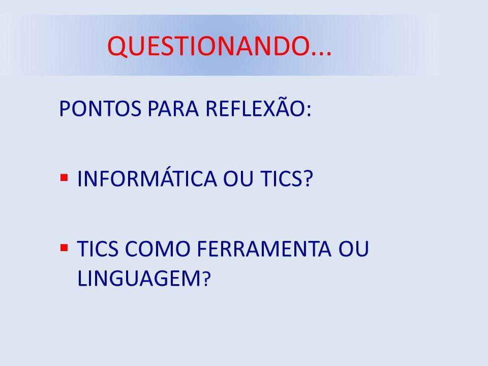 QUESTIONANDO... PONTOS PARA REFLEXÃO:  INFORMÁTICA OU TICS?  TICS COMO FERRAMENTA OU LINGUAGEM ?