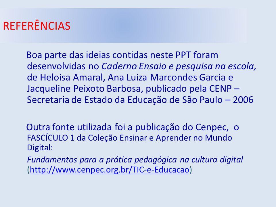 REFERÊNCIAS Boa parte das ideias contidas neste PPT foram desenvolvidas no Caderno Ensaio e pesquisa na escola, de Heloisa Amaral, Ana Luiza Marcondes Garcia e Jacqueline Peixoto Barbosa, publicado pela CENP – Secretaria de Estado da Educação de São Paulo – 2006 Outra fonte utilizada foi a publicação do Cenpec, o FASCÍCULO 1 da Coleção Ensinar e Aprender no Mundo Digital: Fundamentos para a prática pedagógica na cultura digital (http://www.cenpec.org.br/TIC-e-Educacao)http://www.cenpec.org.br/TIC-e-Educacao