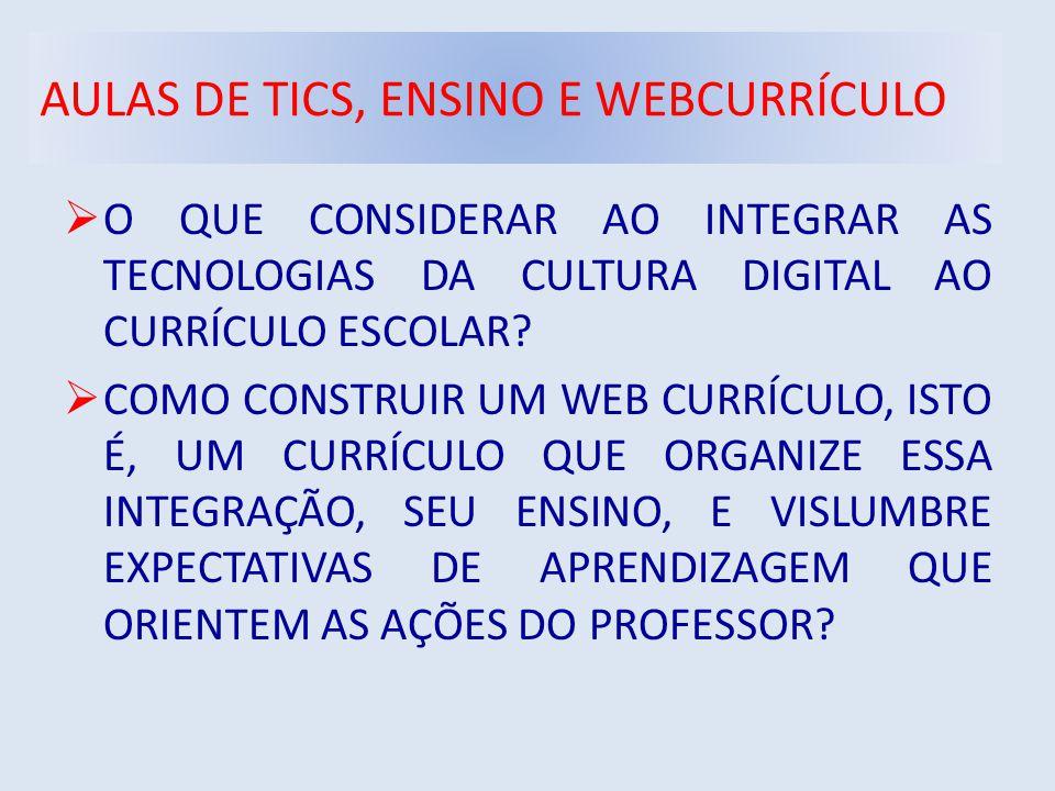 AULAS DE TICS, ENSINO E WEBCURRÍCULO  O QUE CONSIDERAR AO INTEGRAR AS TECNOLOGIAS DA CULTURA DIGITAL AO CURRÍCULO ESCOLAR.