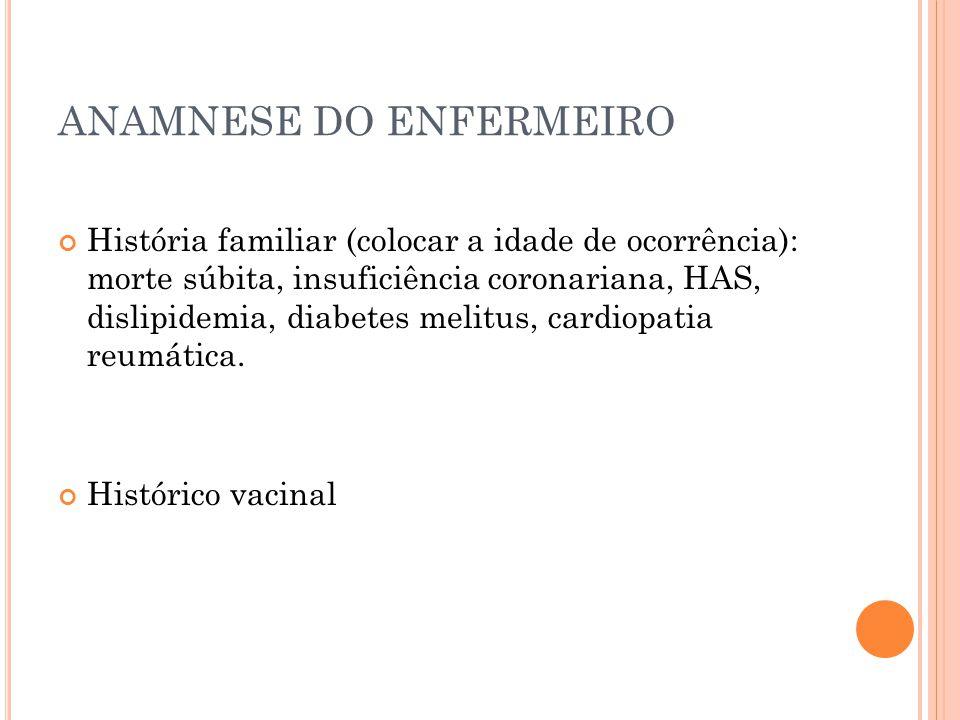 ANAMNESE DO ENFERMEIRO História familiar (colocar a idade de ocorrência): morte súbita, insuficiência coronariana, HAS, dislipidemia, diabetes melitus