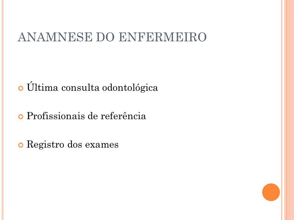 ANAMNESE DO ENFERMEIRO Última consulta odontológica Profissionais de referência Registro dos exames