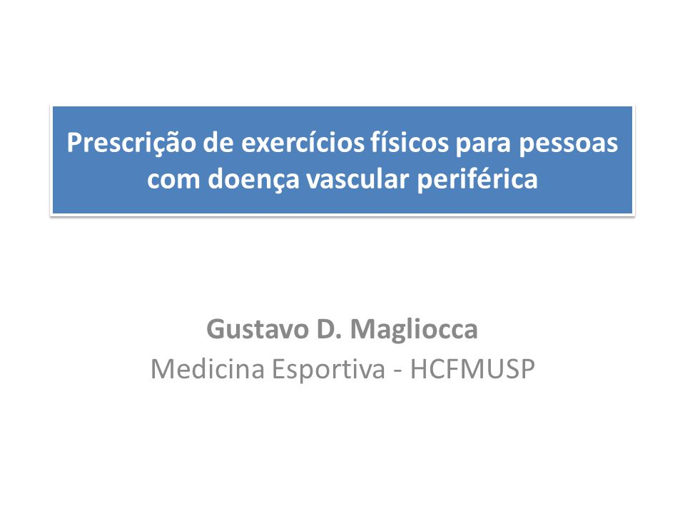 Prescrição de exercícios físicos para pessoas com doença vascular periférica Gustavo D. Magliocca Medicina Esportiva - HCFMUSP