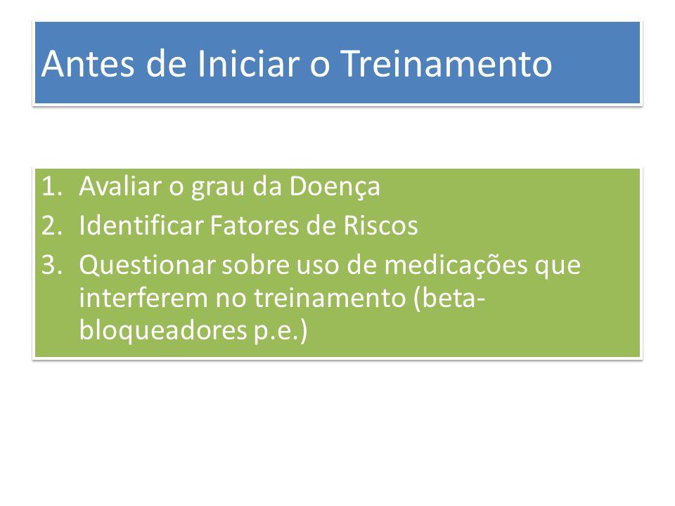 Antes de Iniciar o Treinamento 1.Avaliar o grau da Doença 2.Identificar Fatores de Riscos 3.Questionar sobre uso de medicações que interferem no trein