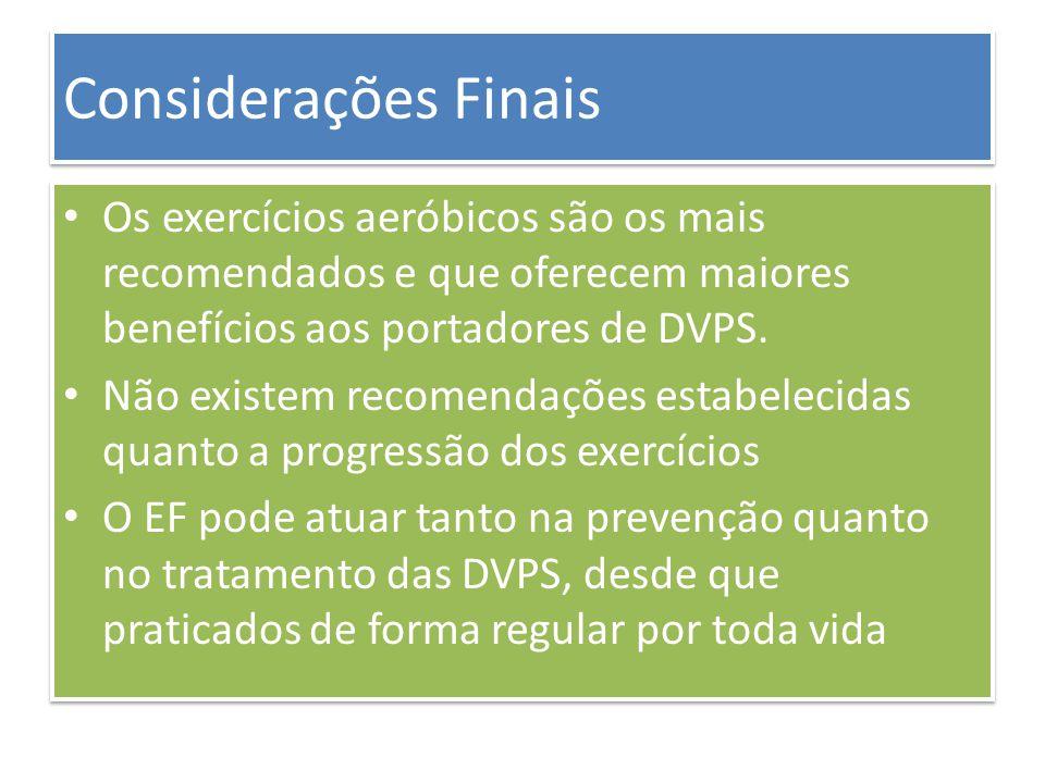 Considerações Finais Os exercícios aeróbicos são os mais recomendados e que oferecem maiores benefícios aos portadores de DVPS. Não existem recomendaç