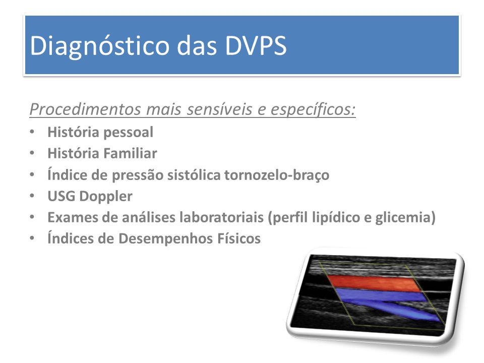 Diagnóstico das DVPS Procedimentos mais sensíveis e específicos: História pessoal História Familiar Índice de pressão sistólica tornozelo-braço USG Do