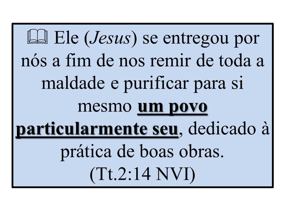 um povo particularmente seu  Ele (Jesus) se entregou por nós a fim de nos remir de toda a maldade e purificar para si mesmo um povo particularmente seu, dedicado à prática de boas obras.