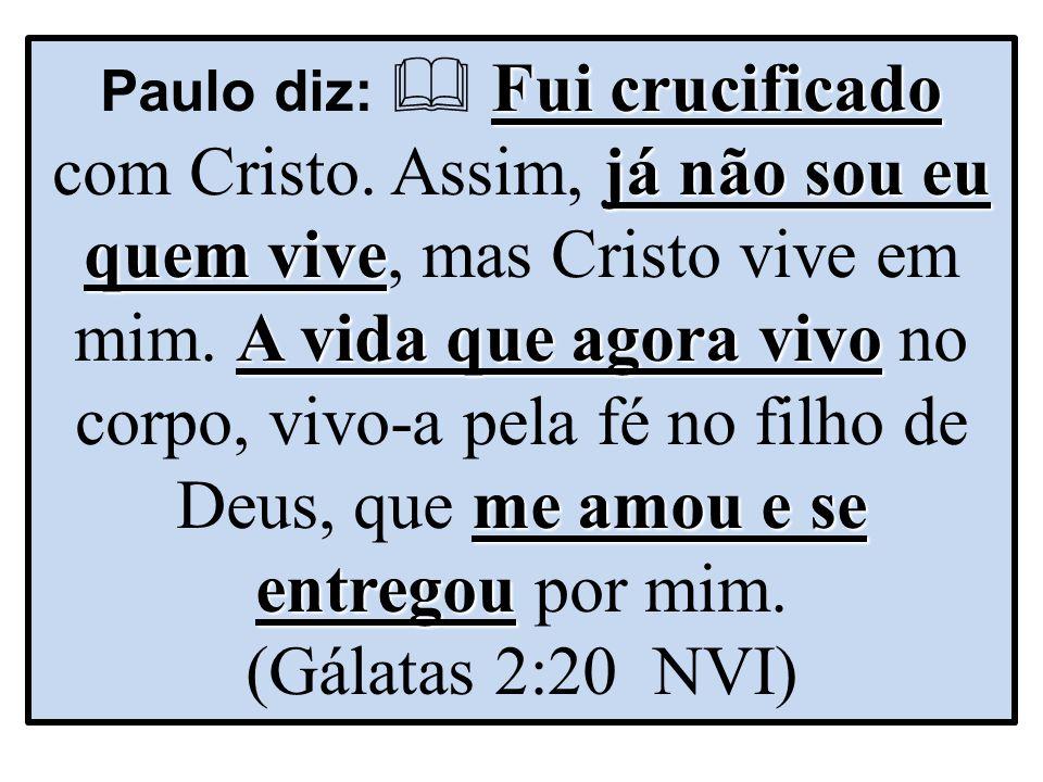 Fui crucificado já não sou eu quem vive A vida que agora vivo me amou e se entregou Paulo diz:  Fui crucificado com Cristo.