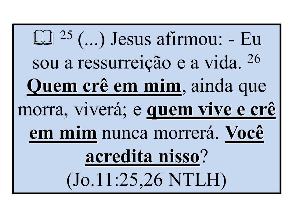 Quem crê em mim quem vive e crê em mimVocê acredita nisso  25 (...) Jesus afirmou: - Eu sou a ressurreição e a vida.
