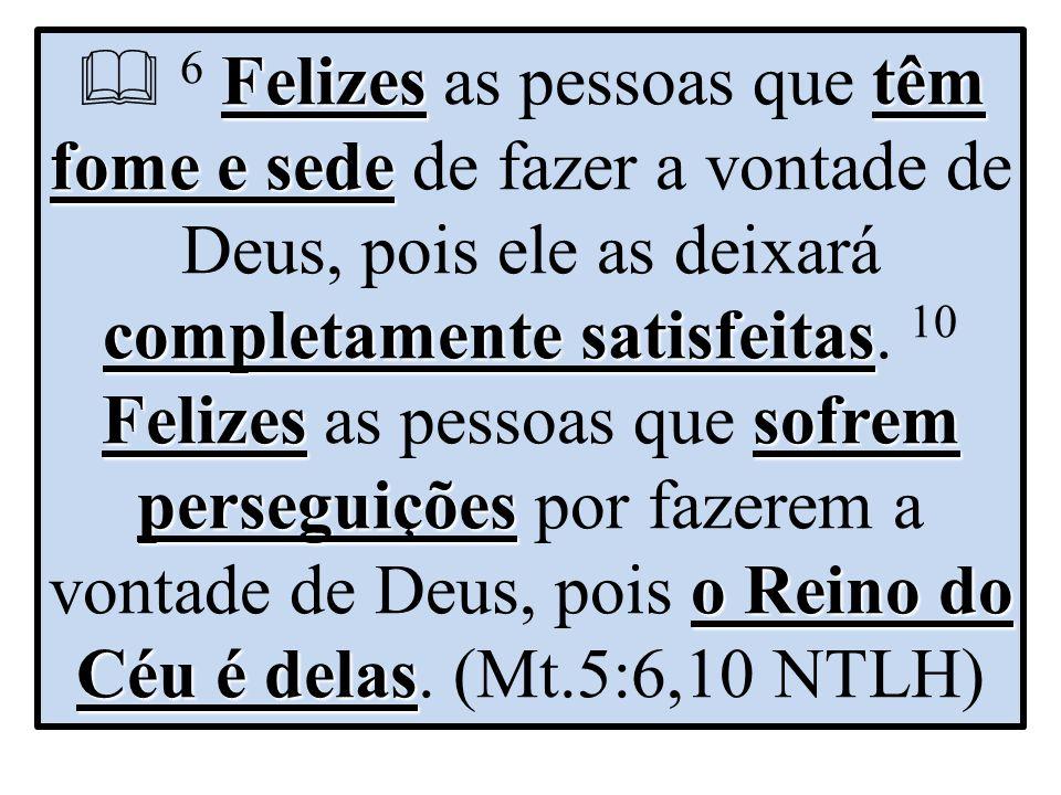 Felizes têm fome e sede completamente satisfeitas Felizes sofrem perseguições o Reino do Céu é delas  6 Felizes as pessoas que têm fome e sede de fazer a vontade de Deus, pois ele as deixará completamente satisfeitas.