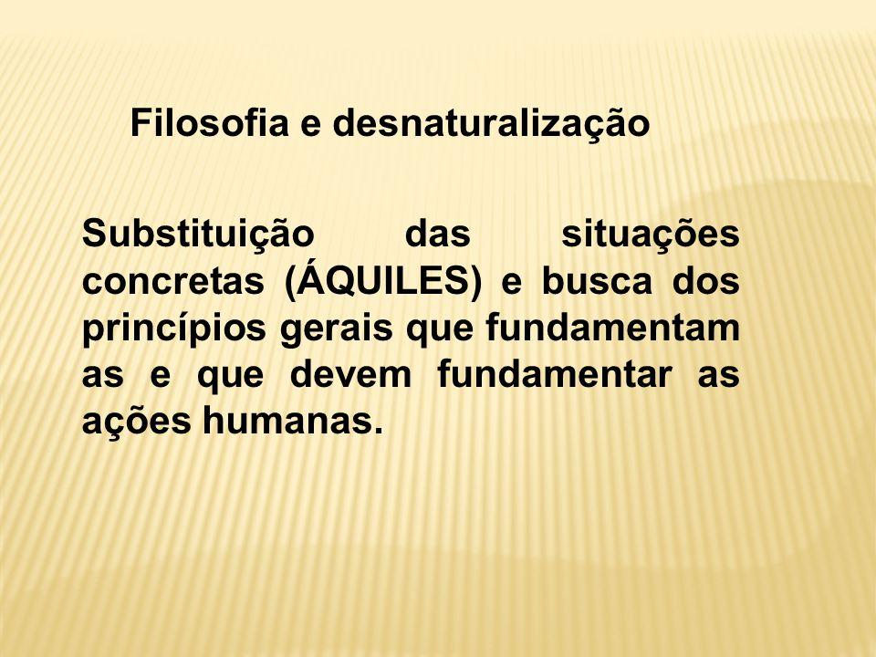 Filosofia e desnaturalização Substituição das situações concretas (ÁQUILES) e busca dos princípios gerais que fundamentam as e que devem fundamentar as ações humanas.