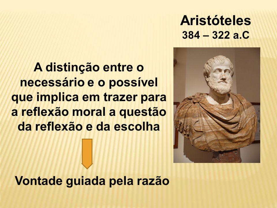 Aristóteles 384 – 322 a.C A distinção entre o necessário e o possível que implica em trazer para a reflexão moral a questão da reflexão e da escolha Vontade guiada pela razão