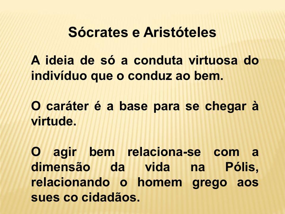 Sócrates e Aristóteles A ideia de só a conduta virtuosa do indivíduo que o conduz ao bem.
