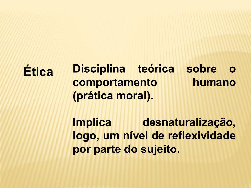 Ética Disciplina teórica sobre o comportamento humano (prática moral).