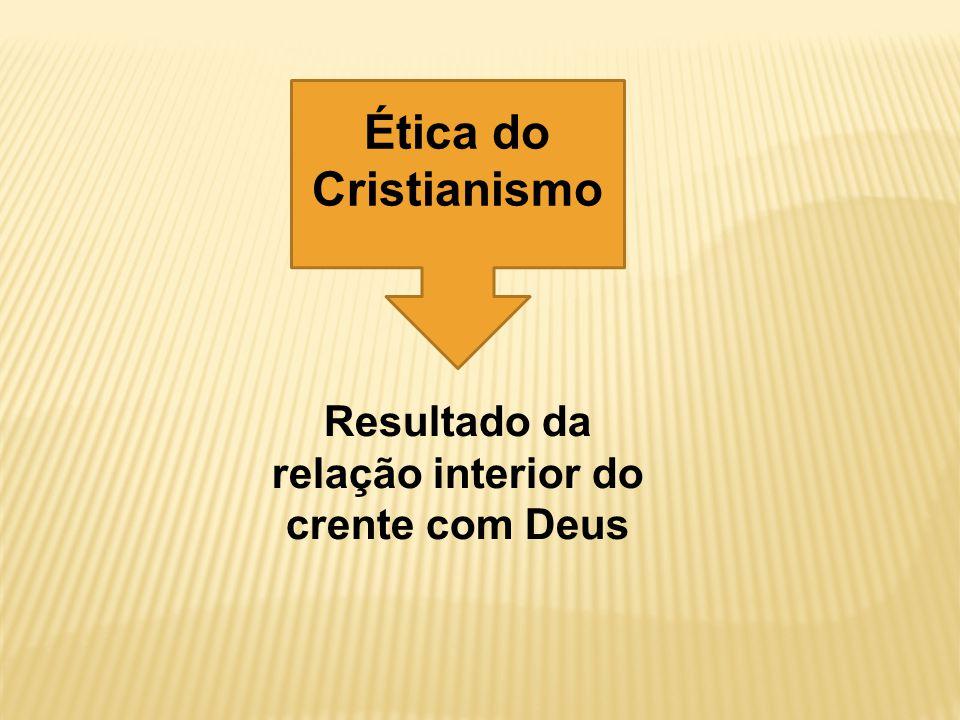 Resultado da relação interior do crente com Deus Ética do Cristianismo