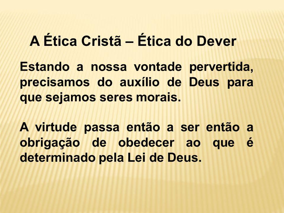 A Ética Cristã – Ética do Dever Estando a nossa vontade pervertida, precisamos do auxílio de Deus para que sejamos seres morais.