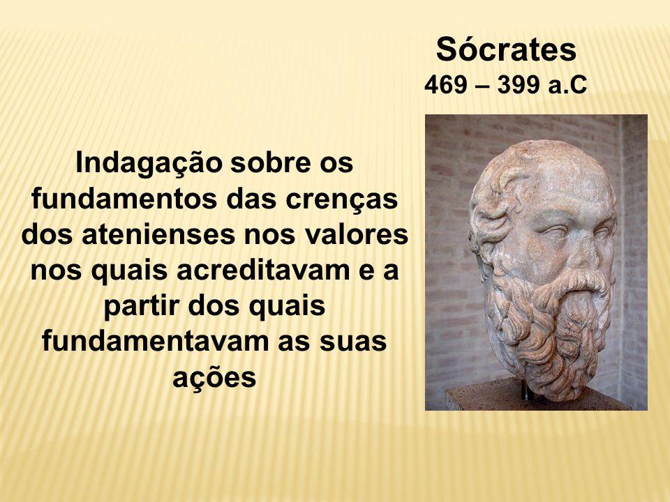 Sócrates 469 – 399 a.C Indagação sobre os fundamentos das crenças dos atenienses nos valores nos quais acreditavam e a partir dos quais fundamentavam as suas ações