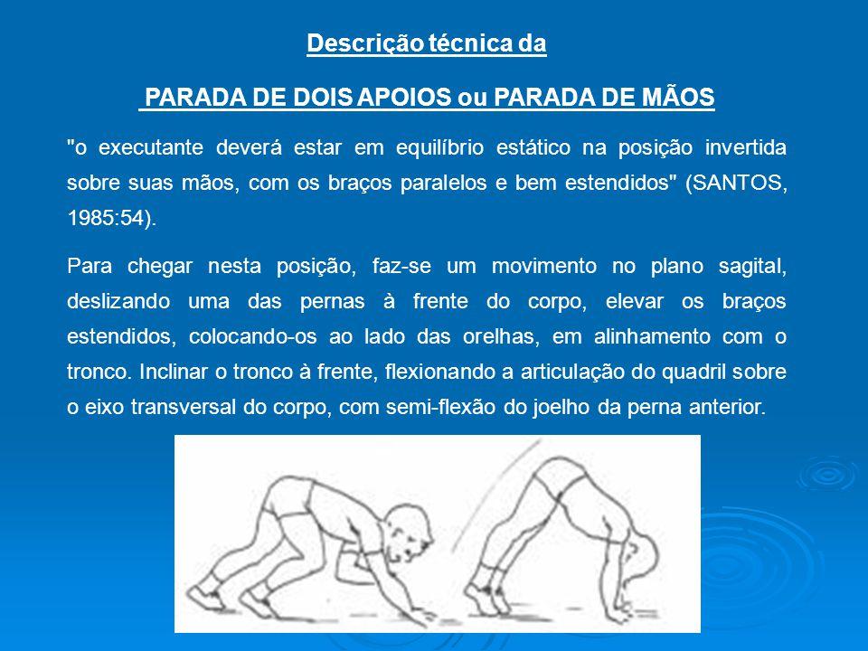Descrição técnica da PARADA DE DOIS APOIOS ou PARADA DE MÃOS o executante deverá estar em equilíbrio estático na posição invertida sobre suas mãos, com os braços paralelos e bem estendidos (SANTOS, 1985:54).