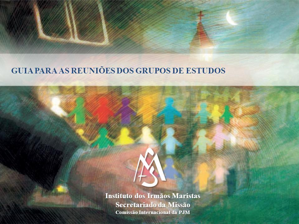 GUIA PARA AS REUNIÕES DOS GRUPOS DE ESTUDOS Instituto dos Irmãos Maristas Secretariado da Missão Comissão Internacional da PJM