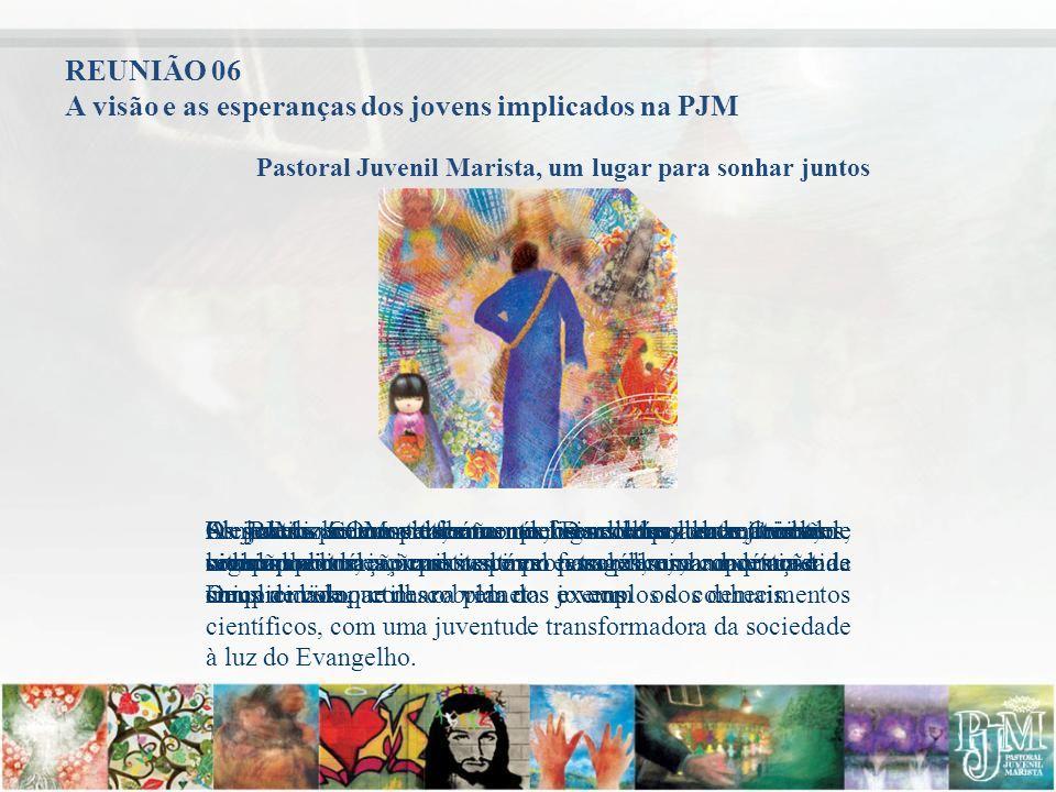 A visão e as esperanças dos jovens implicados na PJM Pastoral Juvenil Marista, um lugar para sonhar juntos Os jovens como também nós, seus educadores,
