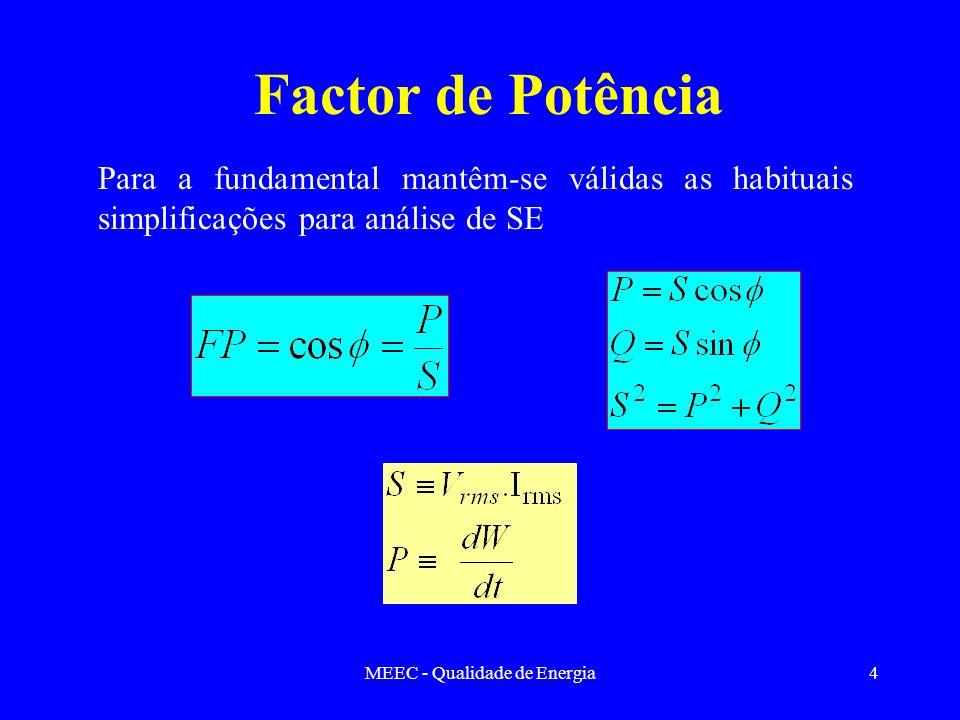 MEEC - Qualidade de Energia5 Factor de Potência Em caso de distorção P pouco afectada pela distorção harmónica S e Q muito afectadas pela distorção harmónica –Q 1 utilizado para compensar cos