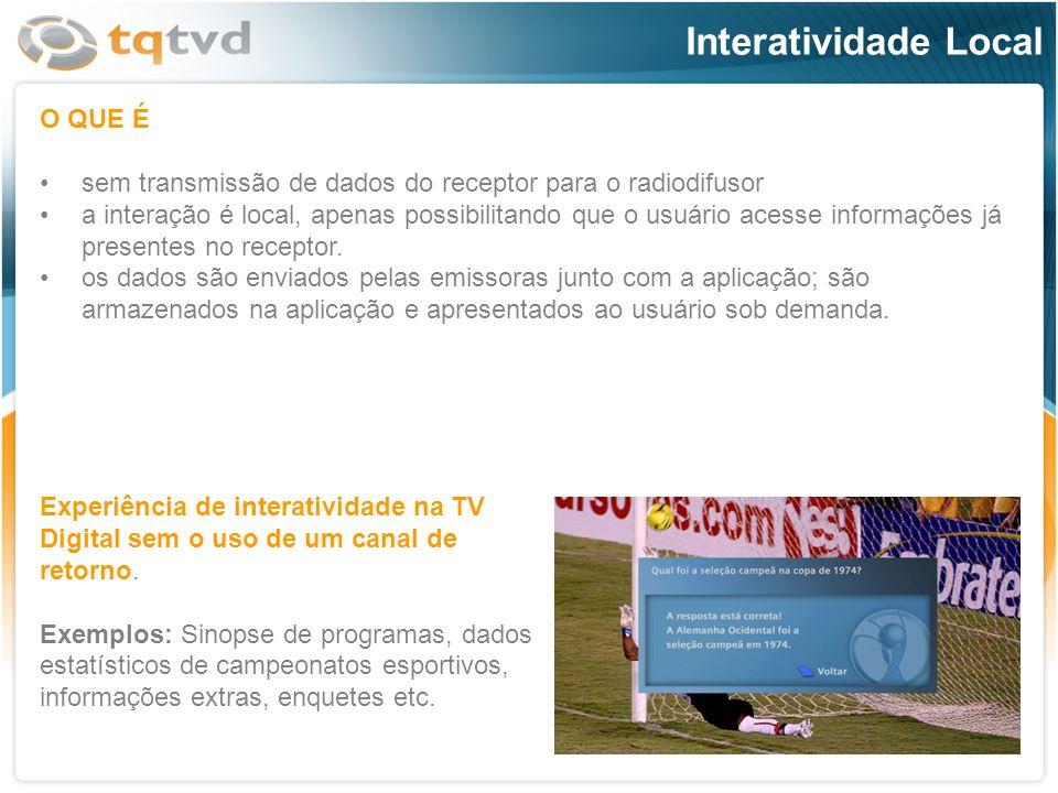 Interatividade Local O QUE É sem transmissão de dados do receptor para o radiodifusor a interação é local, apenas possibilitando que o usuário acesse