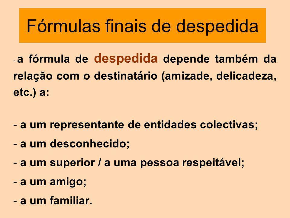Fórmulas finais de despedida - a fórmula de despedida depende também da relação com o destinatário (amizade, delicadeza, etc.) a: - a um representante de entidades colectivas; - a um desconhecido; - a um superior / a uma pessoa respeitável; - a um amigo; - a um familiar.