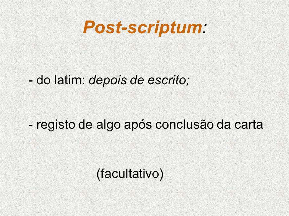 Post-scriptum: - do latim: depois de escrito; - registo de algo após conclusão da carta (facultativo)