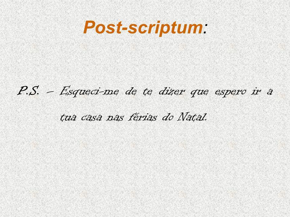 Post-scriptum: P.S. – Esqueci-me de te dizer que espero ir a tua casa nas férias do Natal.