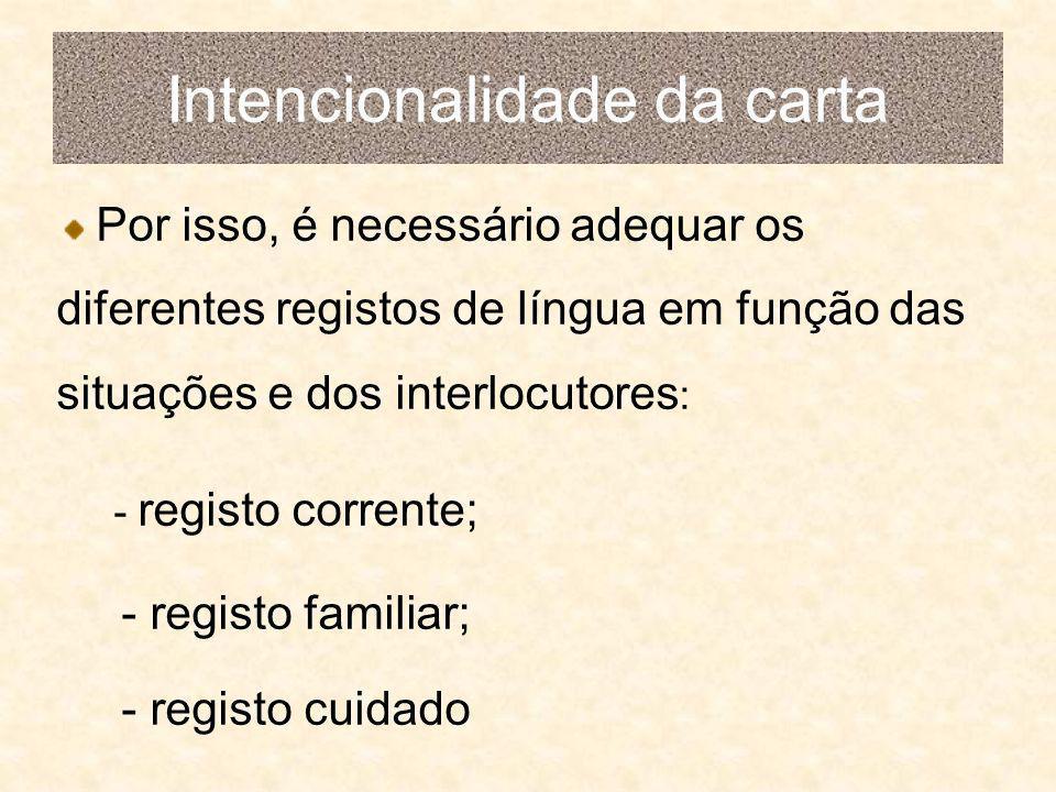 Intencionalidade da carta Por isso, é necessário adequar os diferentes registos de língua em função das situações e dos interlocutores : - registo corrente; - registo familiar; - registo cuidado