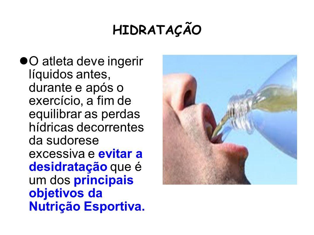 HIDRATAÇÃO O atleta deve ingerir líquidos antes, durante e após o exercício, a fim de equilibrar as perdas hídricas decorrentes da sudorese excessiva