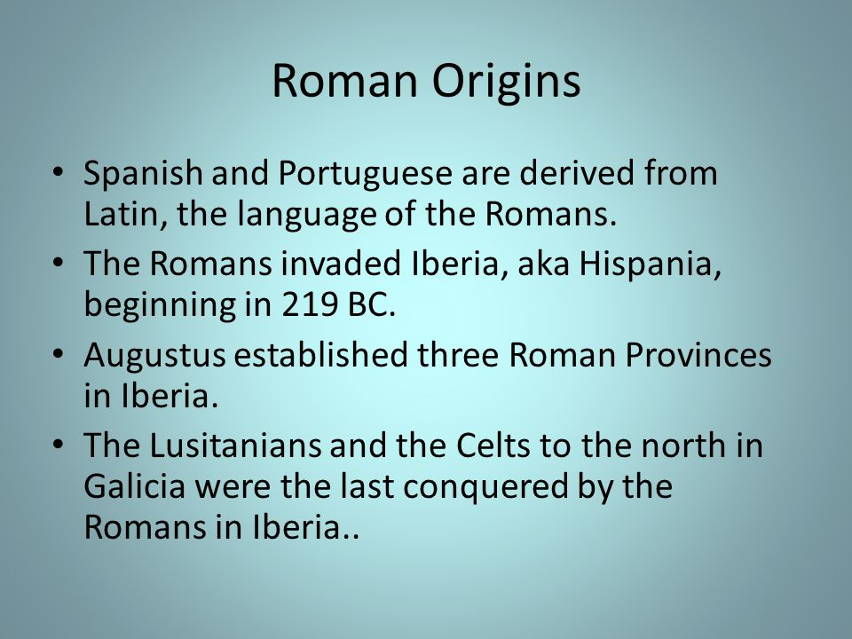 Roman Origins Spanish and Portuguese are derived from Latin, the language of the Romans. The Romans invaded Iberia, aka Hispania, beginning in 219 BC.