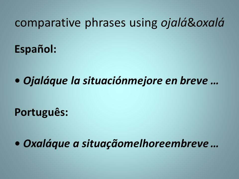 comparative phrases using ojalá&oxalá Español: Ojaláque la situaciónmejore en breve … Português: Oxaláque a situaçãomelhoreembreve …