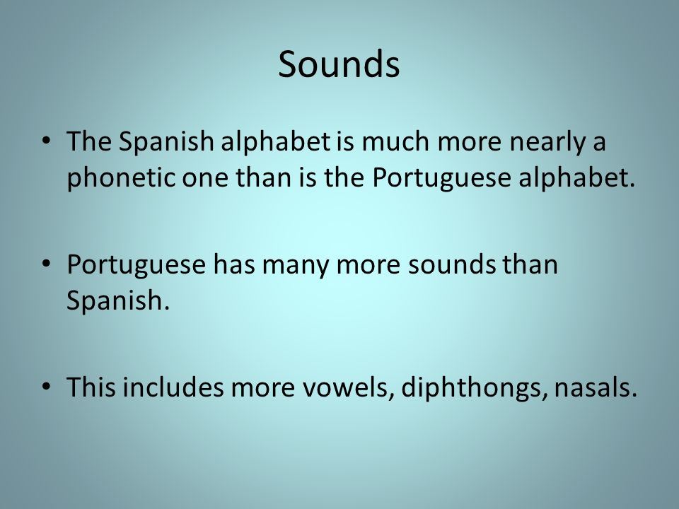 Sounds The Spanish alphabet is much more nearly a phonetic one than is the Portuguese alphabet. Portuguese has many more sounds than Spanish. This inc