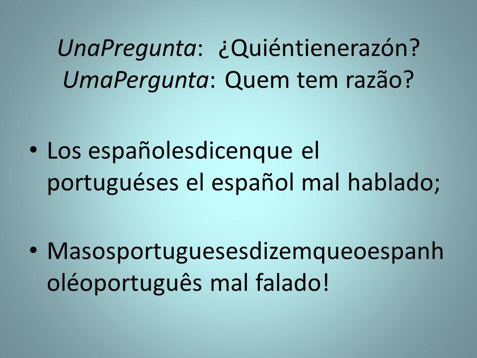 UnaPregunta: ¿Quiéntienerazón? UmaPergunta: Quem tem razão? Los españolesdicenque el portuguéses el español mal hablado; Masosportuguesesdizemqueoespa
