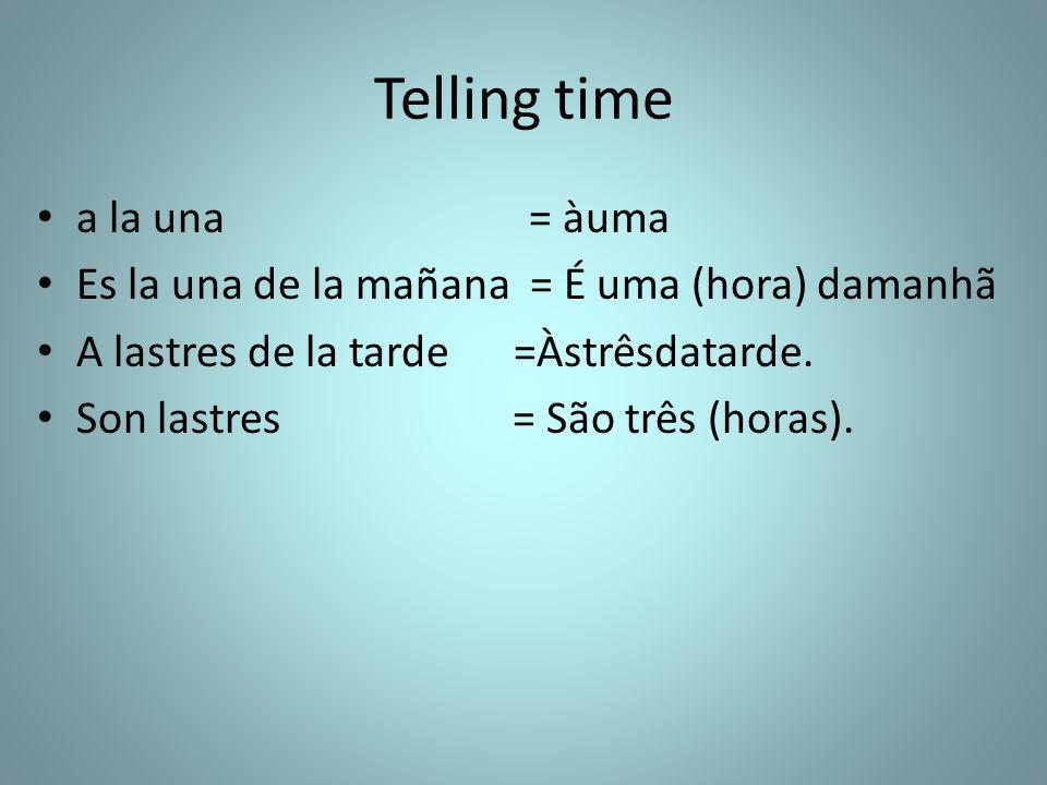 Telling time a la una = àuma Es la una de la mañana = É uma (hora) damanhã A lastres de la tarde =Àstrêsdatarde. Son lastres = São três (horas).