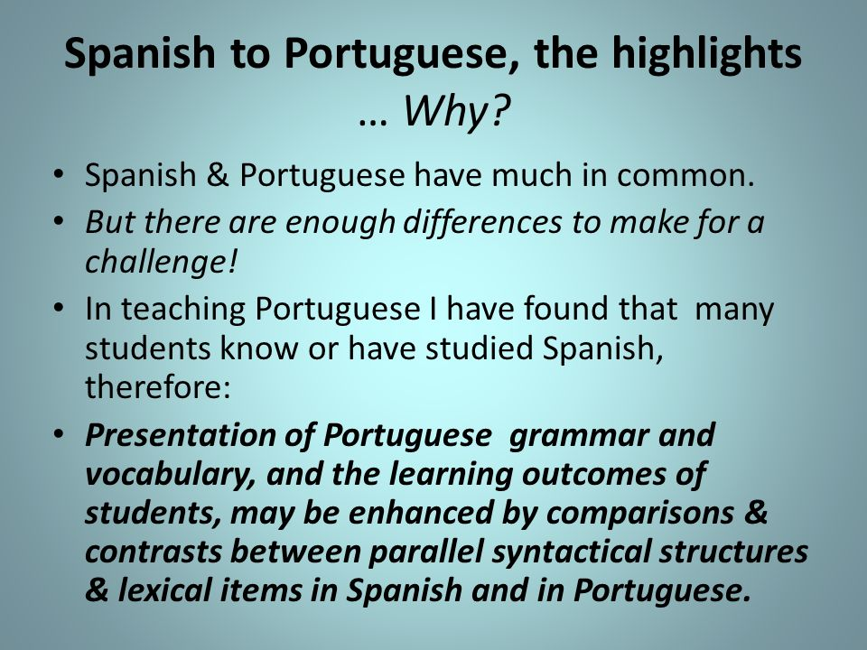 Spanish to Portuguese, the highlights … Why? Spanish & Portuguese have much in common. But there are enough differences to make for a challenge! In te