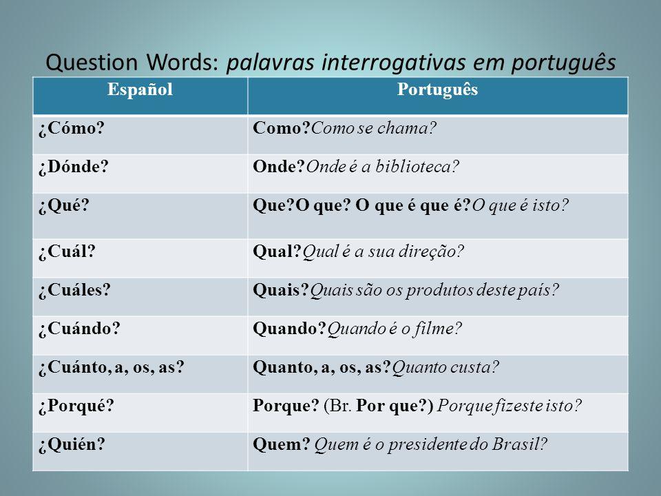Question Words: palavras interrogativas em português EspañolPortuguês ¿Cómo?Como?Como se chama? ¿Dónde?Onde?Onde é a biblioteca? ¿Qué?Que?O que? O que