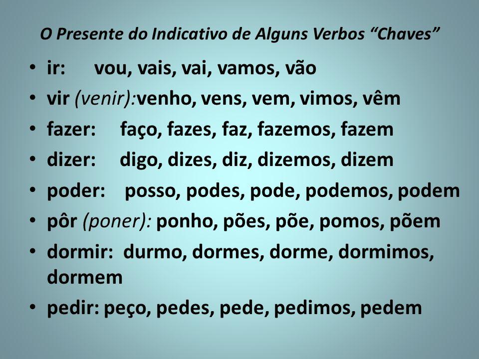 O Presente do Indicativo de Alguns Verbos Chaves ir: vou, vais, vai, vamos, vão vir (venir):venho, vens, vem, vimos, vêm fazer: faço, fazes, faz, faze