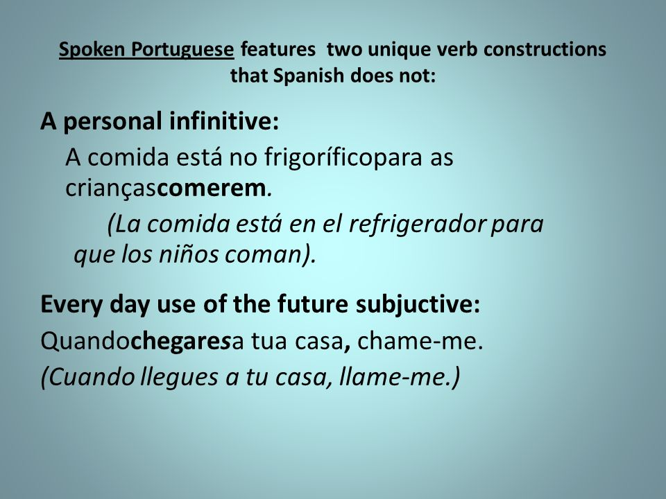 Spoken Portuguese features two unique verb constructions that Spanish does not: A personal infinitive: A comida está no frigoríficopara as criançascom