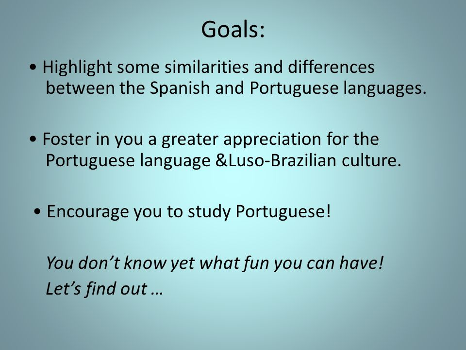 Goals: Highlight some similarities and differences between the Spanish and Portuguese languages. Foster in you a greater appreciation for the Portugue